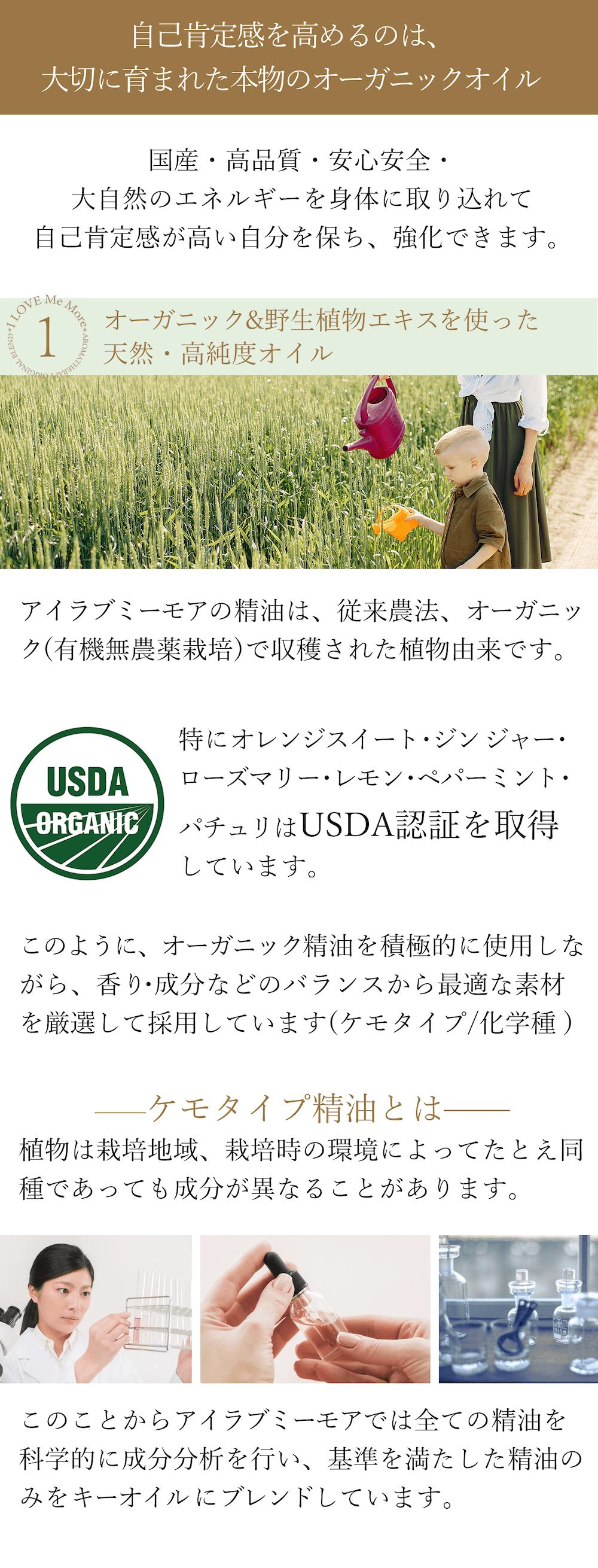 <自己肯定感を高めるのは、優しく大切に育まれた本物のオーガニックオイル> 高品質・安心安全・地球の大自然のエネルギーを身体に取り込れて自己肯定感高い自分を強化します。 ①オーガニック&野生植物エキスを使った大自然・高純度オイル アイラブミーモアの精油は、従来農法、野生種、オーガニック(有機無農薬栽培)で収穫された植物由来です。特にオレンジスイート・ジン ジャー・ローズマリー・レモン・ペパーミント・パチュリはUSDA認証を取得しています。オーガニック精油を積極的に使用しながら、香り・成 分・薬効のバランスから最適な素材が選ばれています。 植物は栽培地域、栽培時の環境によってたとえ同種であっても成分が異なることがあります。成分が異なればアロマセラピーにおいても作用や効 果も当然異なってしまいます。このことからアイラブミーモアでは全ての精油を科学的に成分分析を行い、基準を満たした精油のみをキーオイル にブレンドしています。