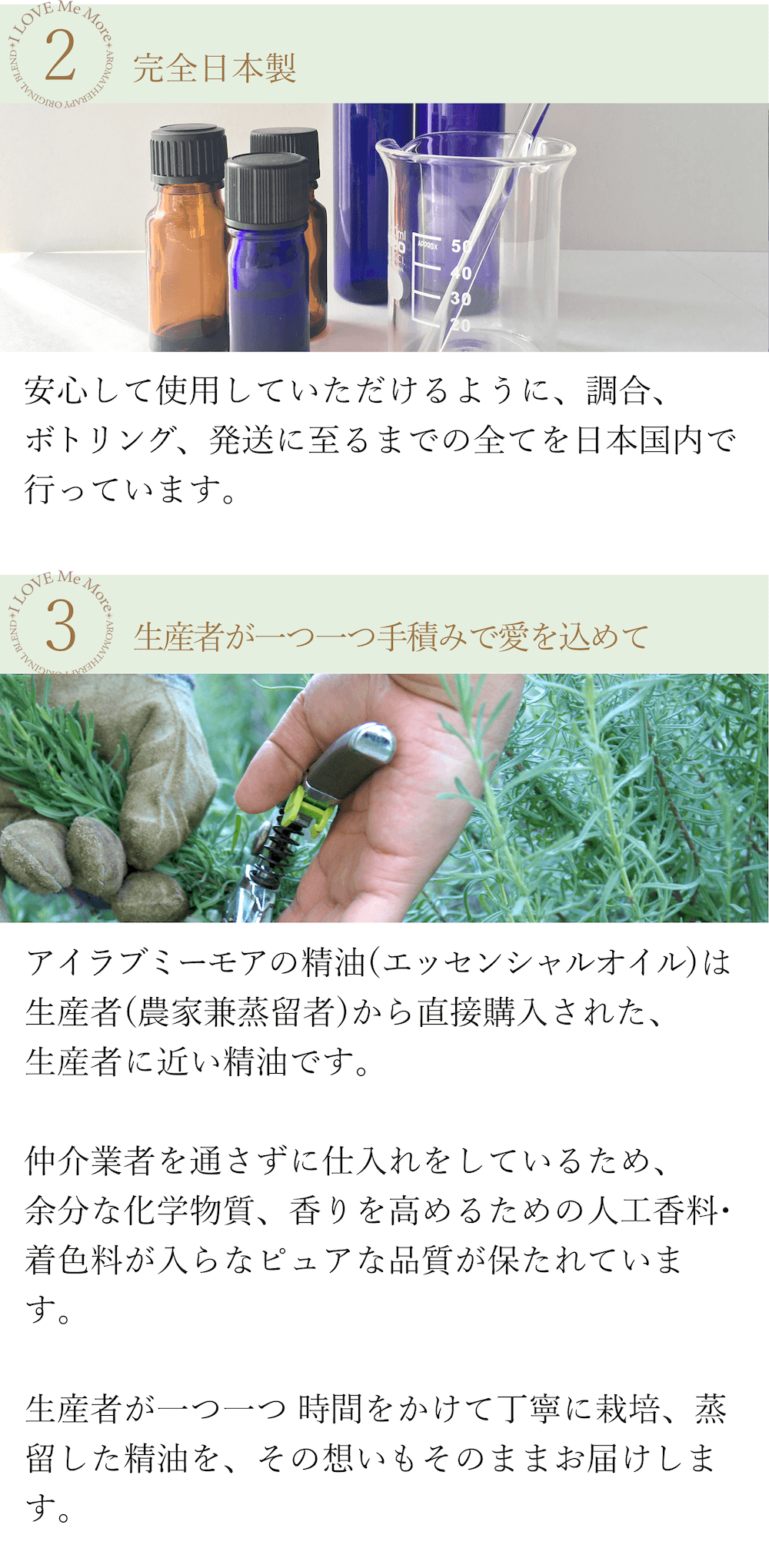 ②完全日本製 化粧品や医薬品を製造する際の原材料として使用できるグレードの精油を使用し、調合、ボトリング、発送に至るまですべて日本国内で行っています。希釈してお肌に塗布しても安心・安全な高品質です。 ③生産者が一つ一つ手積みで愛を込めて アイラブミーモアの精油(エッセンシャルオイル)は生産者(農家兼蒸留者)から直接購入された、生産者に近い精油です。仲介業者を通さず に仕入れをしているため、余分な化学物質、香りを高めるための人工香料・着色料が入らないピュアな品質が保たれています。生産者が一つ一つ 時間をかけて丁寧に栽培、蒸留した精油を、その想いもそのままお届けします。
